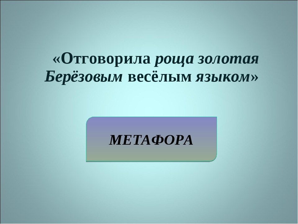МЕТАФОРА «Отговорила роща золотая Берёзовым весёлым языком»
