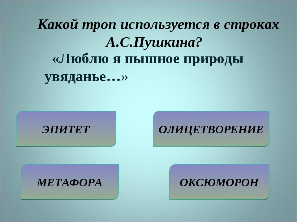 Какой троп используется в строках А.С.Пушкина? ЭПИТЕТ МЕТАФОРА ОЛИЦЕТВОРЕНИЕ...