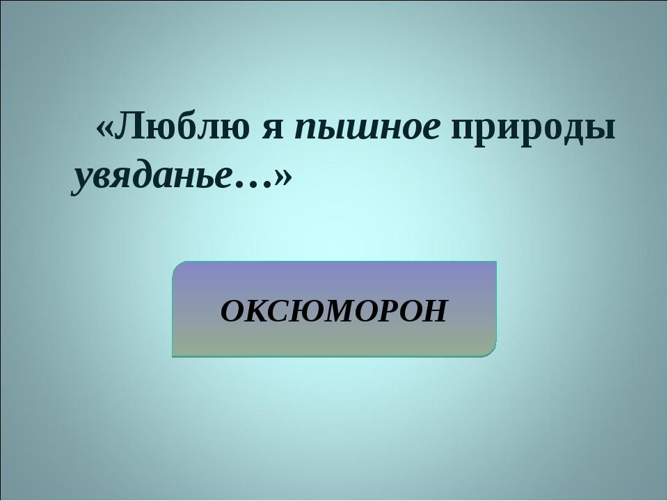 ОКСЮМОРОН «Люблю я пышное природы увяданье…»