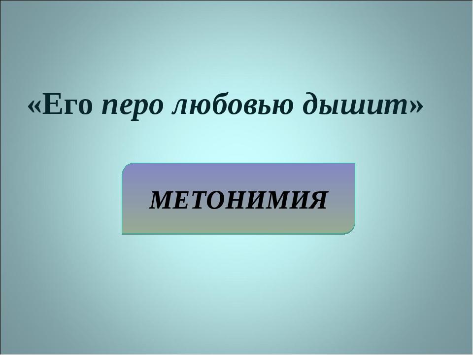 МЕТОНИМИЯ «Его перо любовью дышит»
