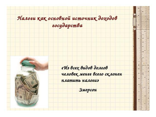 Налоги как основной источник доходов государства «Из всех видов долгов челове...