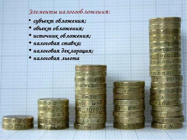 Элементы налогообложения: субъект обложения; объект обложения; источник обло...