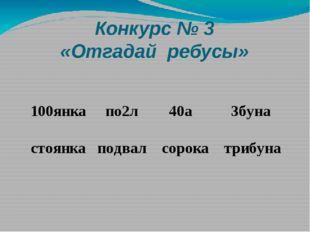 Конкурс № 3 «Отгадай ребусы» 100янка по2л 40а 3буна стоянка подвал сорока три