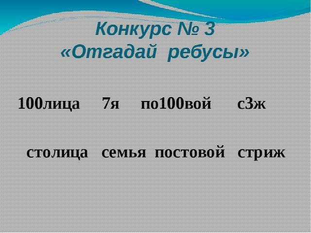 Конкурс № 3 «Отгадай ребусы» 100лица 7я по100вой с3ж столица семья постовой с...
