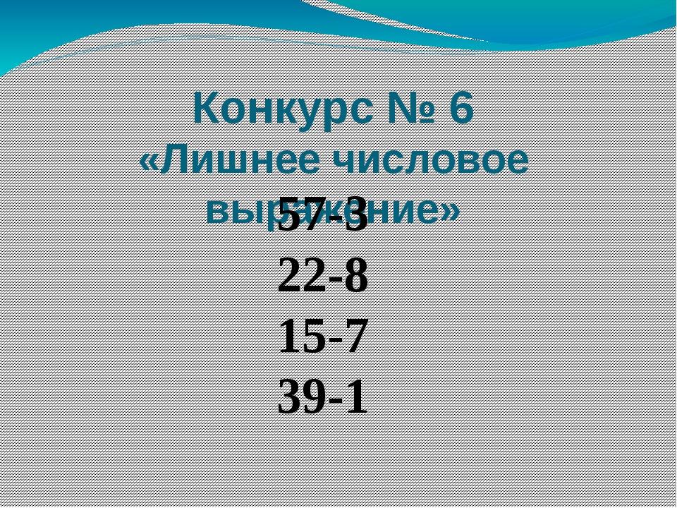 Конкурс № 6 «Лишнее числовое выражение» 57-3 22-8 15-7 39-1