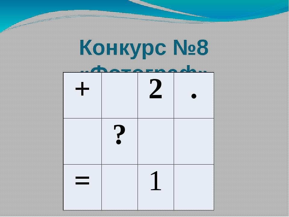 Конкурс №8 «Фотограф» + 2 . ? = 1