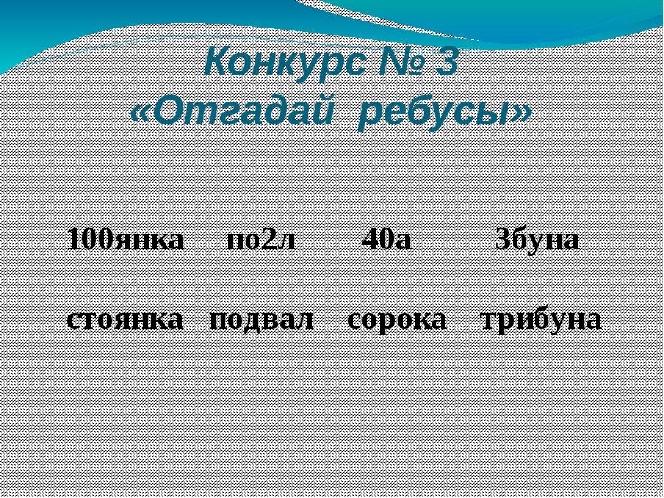 Конкурс № 3 «Отгадай ребусы» 100янка по2л 40а 3буна стоянка подвал сорока три...