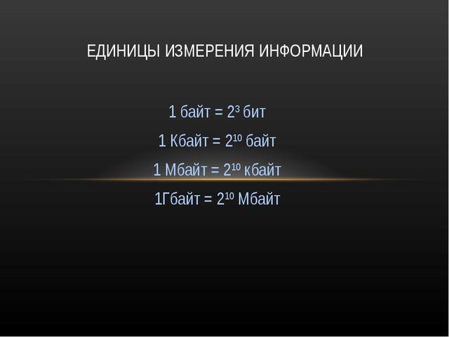 1 байт = 23 бит 1 Кбайт = 210 байт 1 Мбайт = 210 кбайт 1Гбайт = 210 Мбайт ЕДИ...