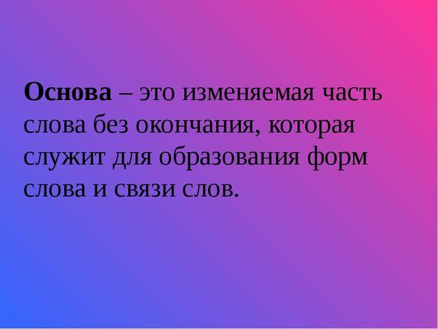 Основа – это изменяемая часть слова без окончания, которая служит для образо...