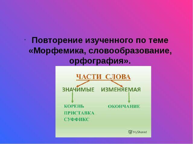 Повторение изученного по теме «Морфемика, словообразование, орфография».