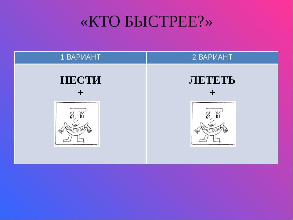 «КТО БЫСТРЕЕ?» 1 ВАРИАНТ 2 ВАРИАНТ НЕСТИ + ЛЕТЕТЬ +