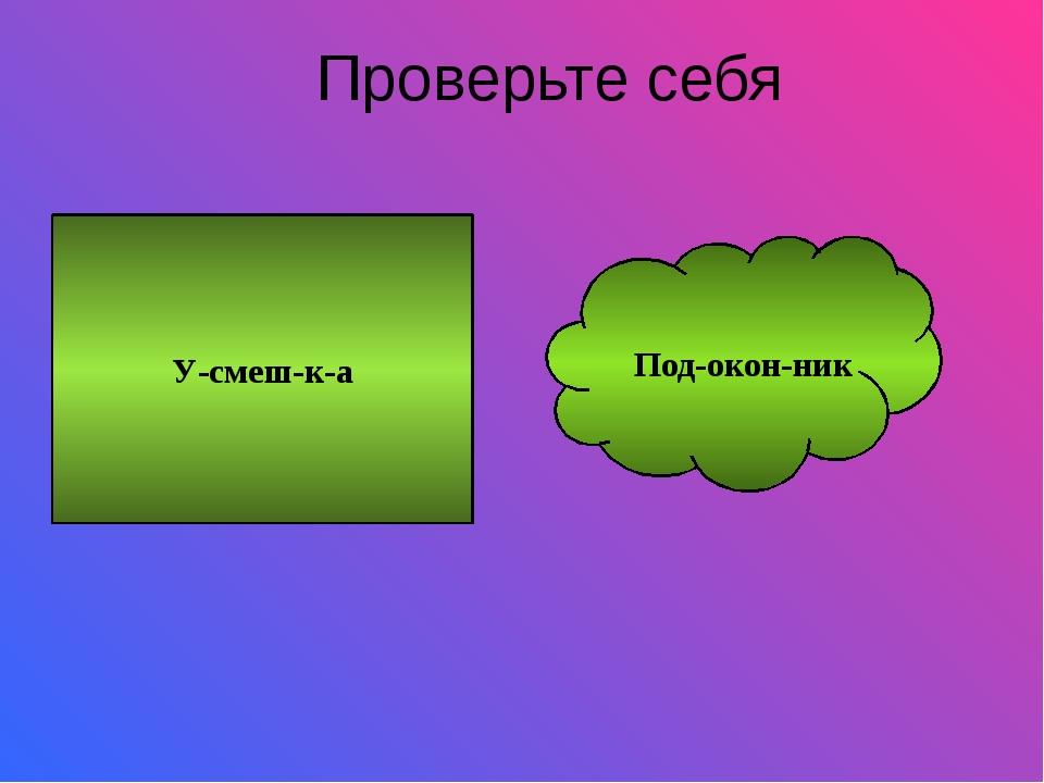 Проверьте себя У-смеш-к-а Под-окон-ник