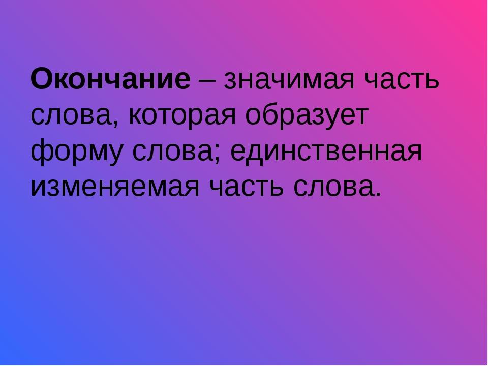 Окончание – значимая часть слова, которая образует форму слова; единственная...