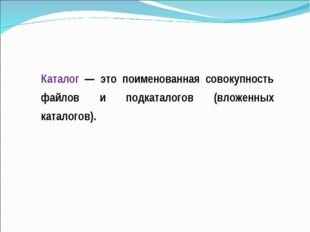 Каталог — это поименованная совокупность файлов и подкаталогов (вложенных кат