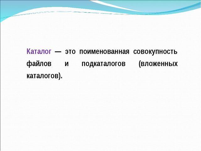 Каталог — это поименованная совокупность файлов и подкаталогов (вложенных кат...