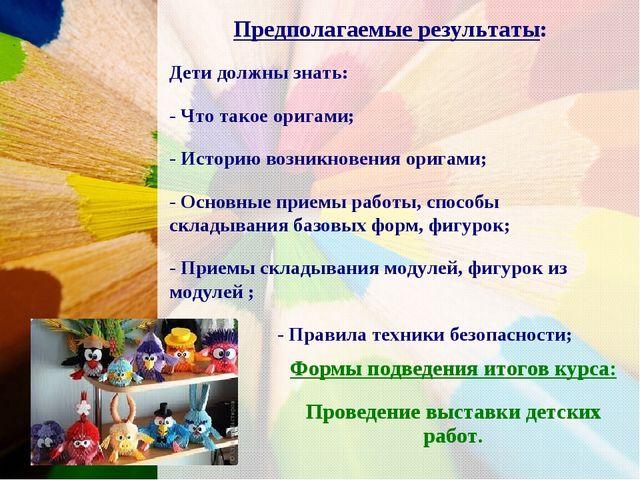 Предполагаемые результаты: Дети должны знать: - Что такое оригами; - Историю...