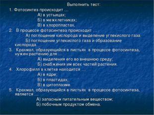 Выполнить тест: 1. Фотосинтез происходит … А) в устьицах; Б) в межклетниках;