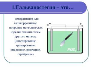 1.Гальваностегия – это… декоративное или антикоррозийное покрытие металлическ