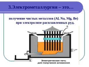3.Электрометаллургия – это… получение чистых металлов (Al, Na, Mg, Be) при эл