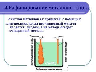 4.Рафинирование металлов – это… очистка металлов от примесей с помощью электр