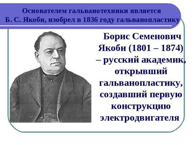 Основателем гальванотехники является Б. С. Якоби, изобрел в 1836 году гальван...