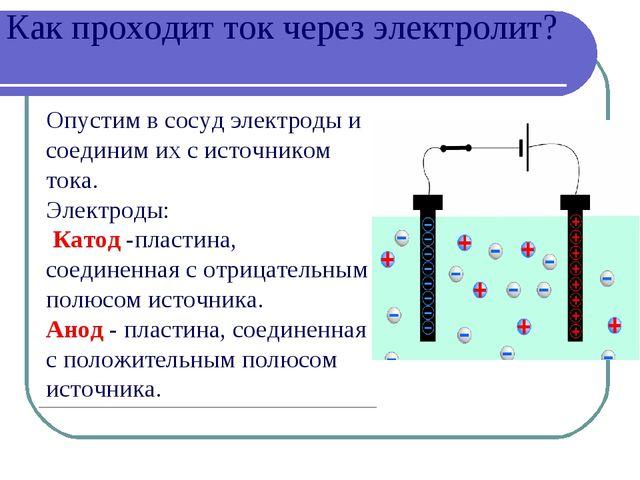 Как проходит ток через электролит? Опустим в сосуд электроды и соединим их с...
