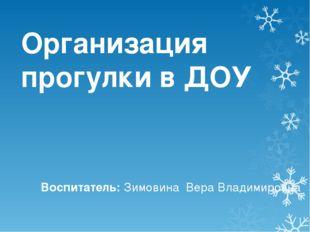 Организация прогулки в ДОУ Воспитатель: Зимовина Вера Владимировна