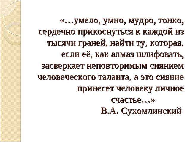 «…умело, умно, мудро, тонко, сердечно прикоснуться к каждой из тысячи граней,...
