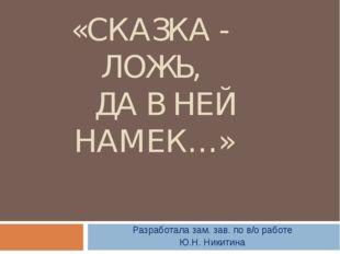 ТВОРЧЕСКАЯ МАСТЕРСКАЯ «СКАЗКА - ЛОЖЬ, ДА В НЕЙ НАМЕК…» Разработала зам. зав.