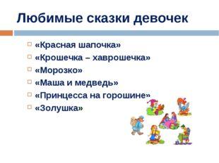Любимые сказки девочек «Красная шапочка» «Крошечка – хаврошечка» «Морозко» «М