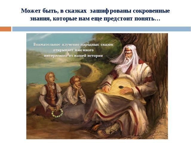 Может быть, в сказках зашифрованы сокровенные знания, которые нам еще предст...