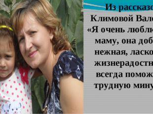 Из рассказов Климовой Валерии: «Я очень люблю свою маму, она добрая, нежная,