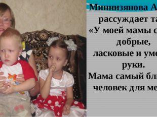 Миннизянова Алина рассуждает так: «У моей мамы самые добрые, ласковые и умелы