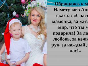 Обращаясь к маме, Наметулаев Альмир сказал: «Спасибо, мамочка, за жизнь, за м