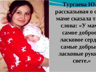 Тургаева Юля рассказывая о своей маме сказала такие слова: «У мамы самое добр