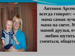 Антонов Арсений всегда говорит: «Моя мама самая лучшая мама на свете. Мы с ма