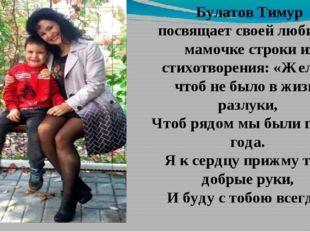 Булатов Тимур посвящает своей любимой мамочке строки из стихотворения: «Желаю