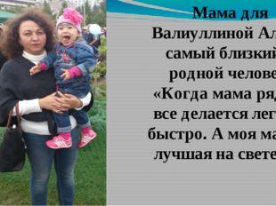 Мама для Валиуллиной Алие – самый близкий и родной человек. «Когда мама рядом