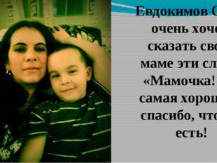 Евдокимов Саша очень хочет сказать своей маме эти слова: «Мaмочка! Ты самая х