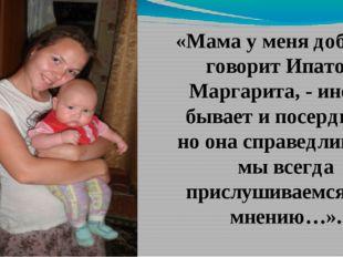 «Мама у меня добрая, - говорит Ипатова Маргарита, - иногда бывает и посердит