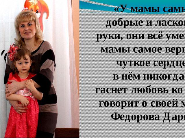 «У мамы самые добрые и ласковые руки, они всё умеют. У мамы самое верное и чу...