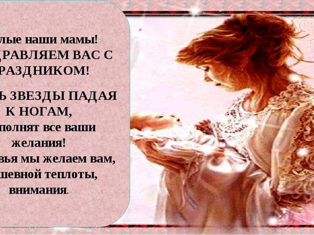 Милые наши мамы! ПОЗДРАВЛЯЕМ ВАС С ПРАЗДНИКОМ! ПУСТЬ ЗВЕЗДЫ ПАДАЯ К НОГАМ, Ис...