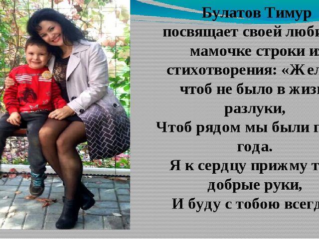 Булатов Тимур посвящает своей любимой мамочке строки из стихотворения: «Желаю...