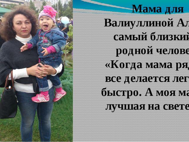 Мама для Валиуллиной Алие – самый близкий и родной человек. «Когда мама рядом...