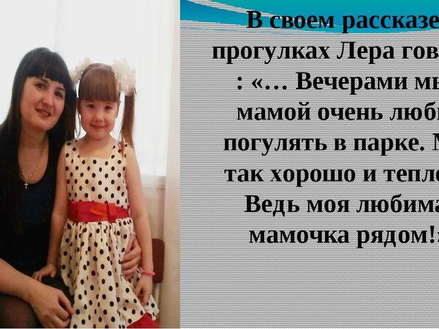 В своем рассказе о прогулках Лера говорит : «… Вечерами мы с мамой очень люби...
