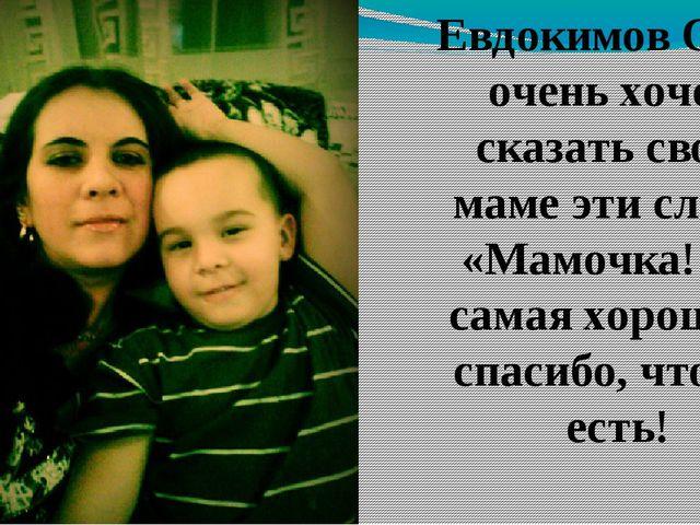 Евдокимов Саша очень хочет сказать своей маме эти слова: «Мaмочка! Ты самая х...