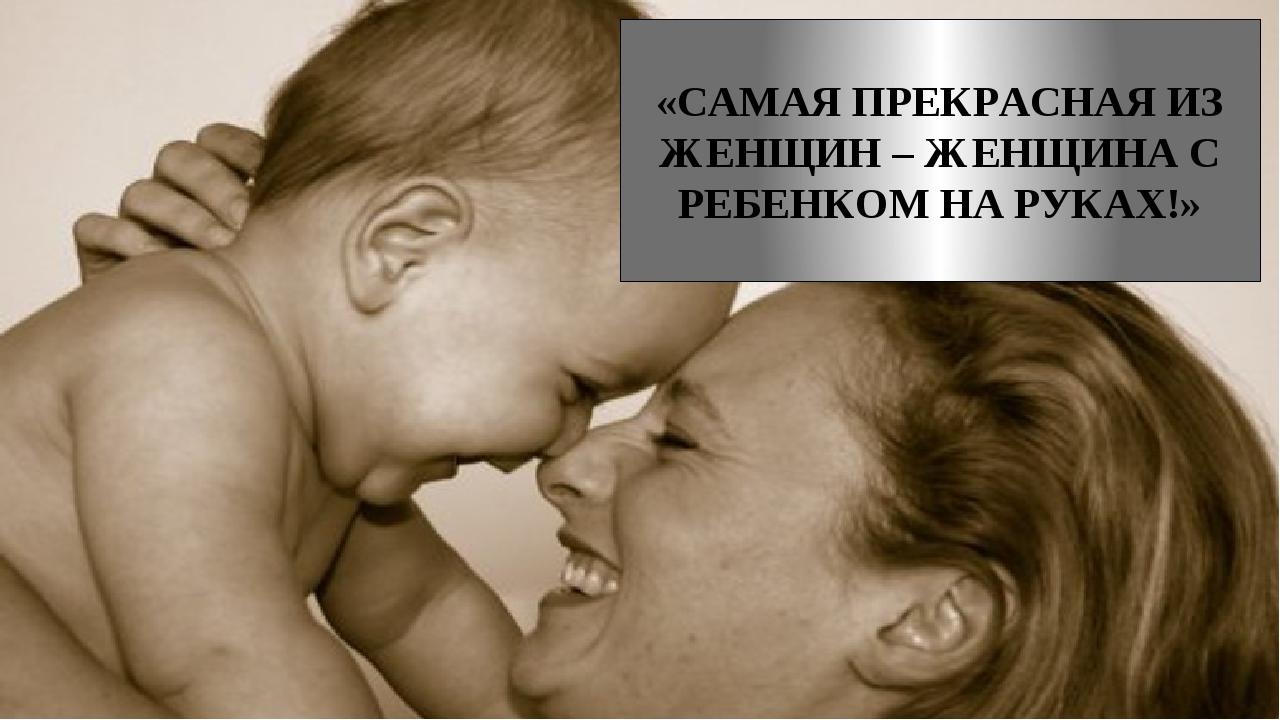 «САМАЯ ПРЕКРАСНАЯ ИЗ ЖЕНЩИН – ЖЕНЩИНА С РЕБЕНКОМ НА РУКАХ!»