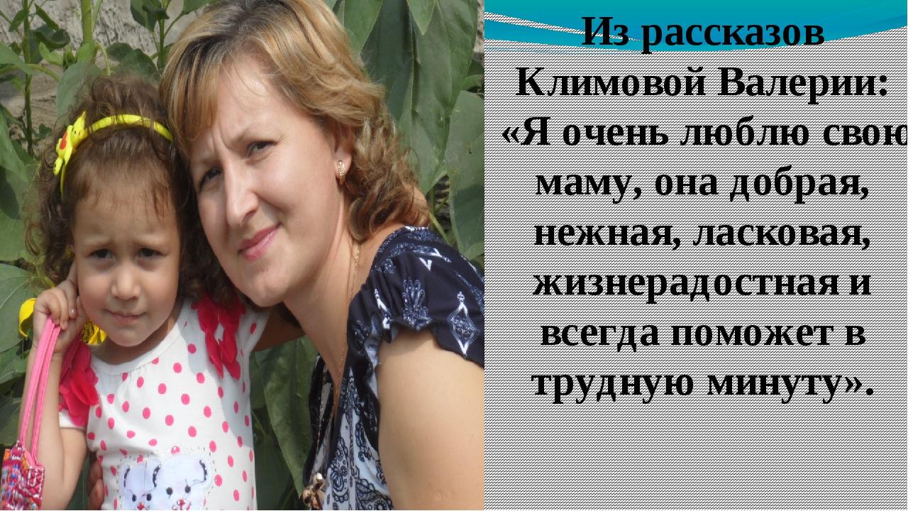 Из рассказов Климовой Валерии: «Я очень люблю свою маму, она добрая, нежная,...