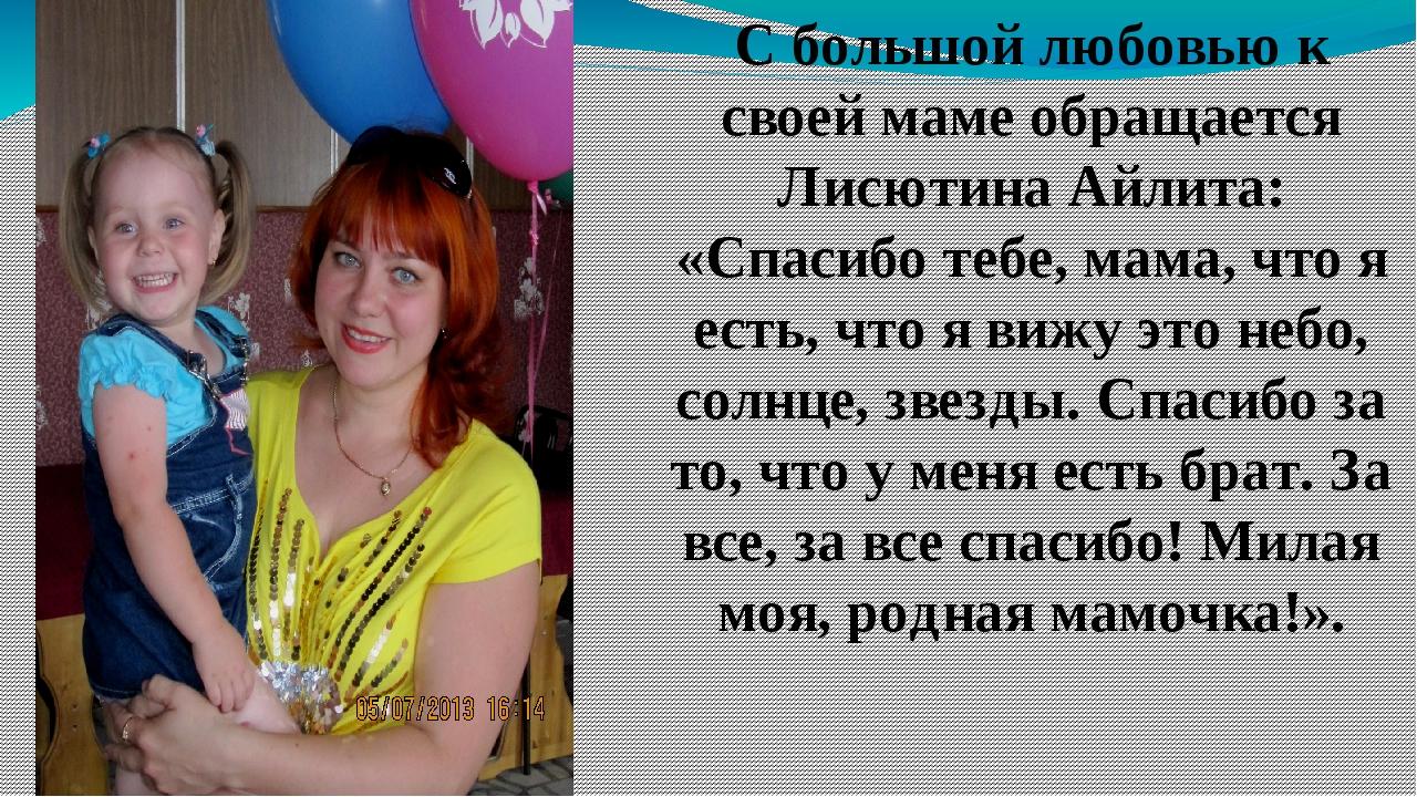 С большой любовью к своей маме обращается Лисютина Айлита: «Спасибо тебе, мам...