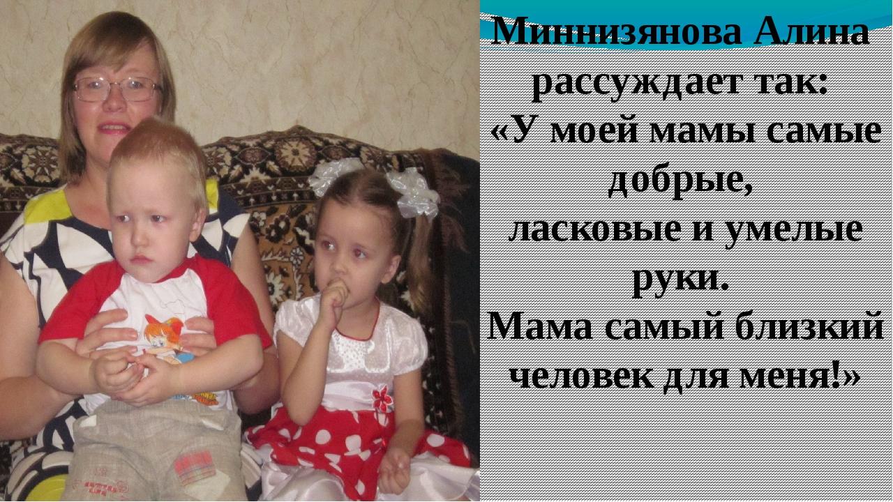 Миннизянова Алина рассуждает так: «У моей мамы самые добрые, ласковые и умелы...